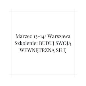 13-14 marca 2021 r. Szkolenie: Zbuduj swoją wewnętrzną siłę – edycja 28 – Warszawa